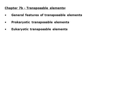 Chapter 7b - Transposable elements: General features of transposable elements Prokaryotic transposable elements Eukaryotic transposable elements.