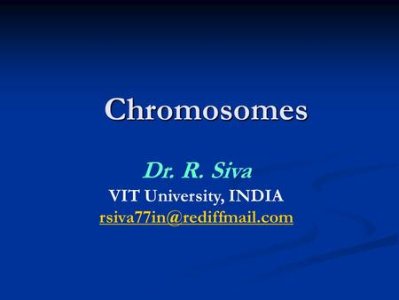 <strong>Chromosomes</strong> Dr. R. Siva VIT University, INDIA rsiva77in@rediffmail.com.
