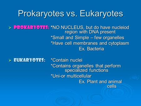 Prokaryotes vs. Eukaryotes  Prokaryotes: *NO NUCLEUS, but do have nucleiod region with DNA present *Small and Simple – few organelles *Have cell membranes.