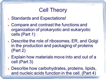 Cell Theory Standards and Expectations! Compare and contrast the functions and organization of prokaryotic and eukaryotic cells (Part 1) Describe the role.