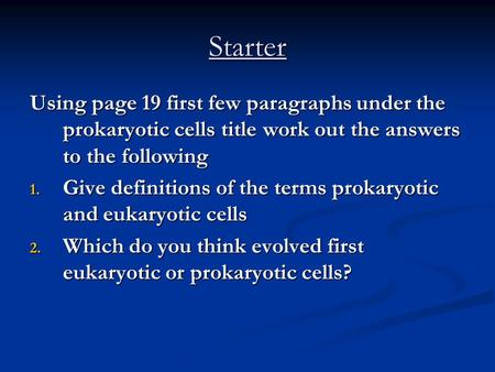 Starter Using page 19 first few paragraphs under the prokaryotic cells title work out the answers to the following 1. Give definitions of the terms prokaryotic.