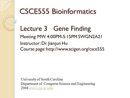 CSCE555 Bioinformatics Lecture 3 Gene Finding Meeting: MW 4:00PM-5:15PM SWGN2A21 Instructor: Dr. Jianjun Hu Course page: