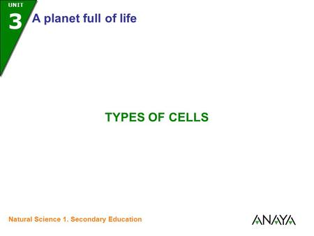 UNIT 3 A planet full of life Natural Science 1. Secondary Education TYPES OF CELLS.