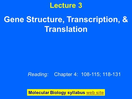 Lecture 3 Gene Structure, Transcription, & Translation Reading: Chapter 4: 108-115; 118-131 Molecular Biology syllabus web siteweb site.