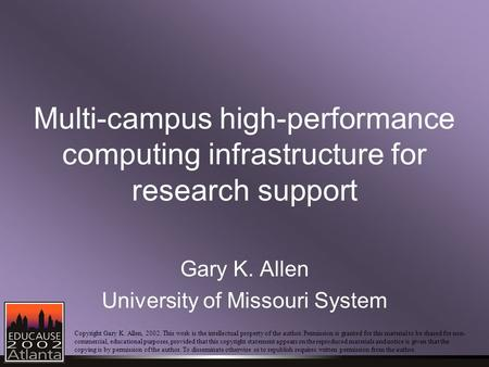 Multi-campus high-performance computing infrastructure for research support Gary K. Allen University of Missouri System Copyright Gary K. Allen, 2002.