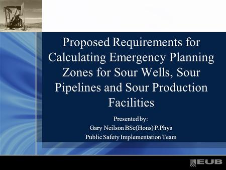 1 Proposed Requirements for Calculating Emergency Planning Zones for Sour Wells, Sour Pipelines and Sour Production Facilities Presented by: Gary Neilson.