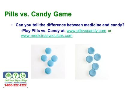 Pills vs. Candy Game Can you tell the difference between medicine and candy? u -Play Pills vs. Candy at: www.pillsvscandy.com or www.medicinasvsdulces.comwww.pillsvscandy.com.