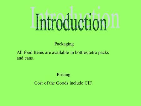 Packaging All food Items are available in bottles,tetra packs and cans. Pricing Cost of the Goods include CIF. Broachers.