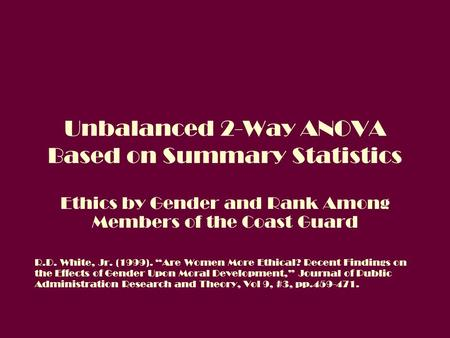 "Unbalanced 2-Way ANOVA Based on Summary Statistics Ethics by Gender and Rank Among Members of the Coast Guard R.D. White, Jr. (1999). ""Are Women More Ethical?"