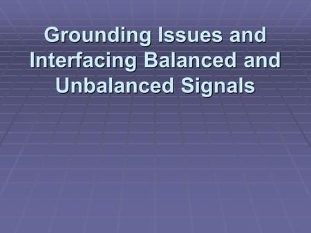 Grounding Issues and Interfacing Balanced and Unbalanced Signals.