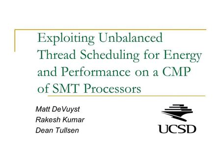Exploiting Unbalanced Thread Scheduling for Energy and Performance on a CMP of SMT Processors Matt DeVuyst Rakesh Kumar Dean Tullsen.
