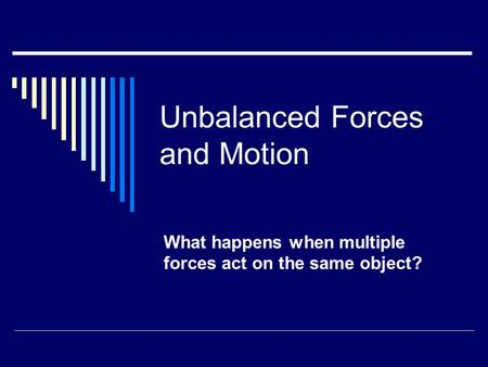 Unbalanced Forces and Motion What happens when multiple forces act on the same object?