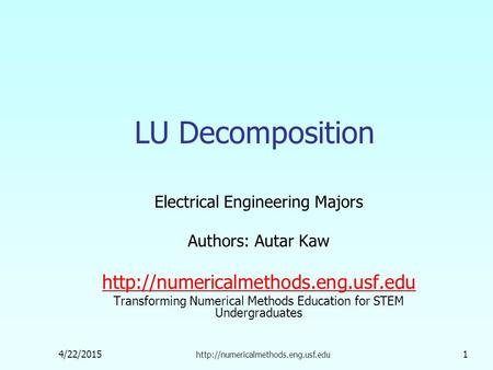 4/22/2015  1 LU Decomposition Electrical Engineering Majors Authors: Autar Kaw  Transforming.