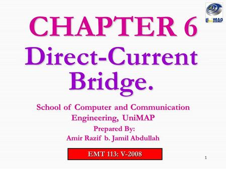 1 CHAPTER 6 EMT 113: V-2008 School of Computer and Communication Engineering, UniMAP Prepared By: Prepared By: Amir Razif b. Jamil Abdullah Direct-Current.