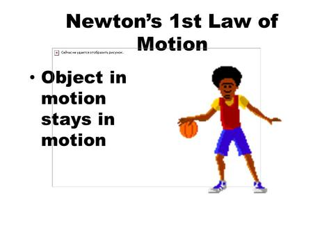 Newton's 1st Law of Motion Object in motion stays in motion.