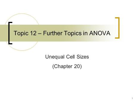 1 Topic 12 – Further Topics in ANOVA Unequal Cell Sizes (Chapter 20)