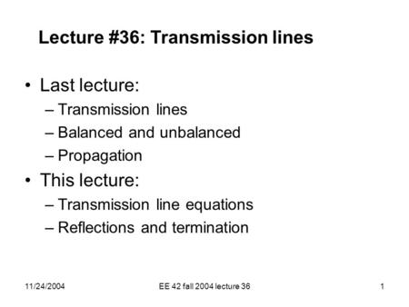 11/24/2004EE 42 fall 2004 lecture 361 Lecture #36: Transmission lines Last lecture: –Transmission lines –Balanced and unbalanced –Propagation This lecture:
