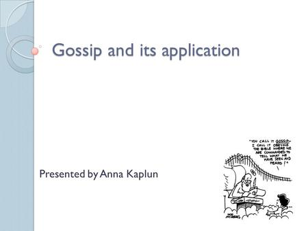 Gossip and its application Presented by Anna Kaplun.