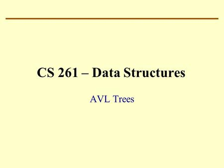 CS 261 – Data Structures AVL Trees. Binary Search Tree: Balance Complexity of BST operations: proportional to the length of the path from the root to.