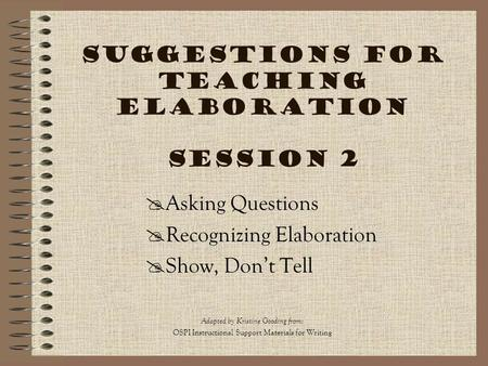 Suggestions for Teaching Elaboration Session 2  Asking Questions  Recognizing Elaboration  Show, Don't Tell Adapted by Kristine Gooding from : OSPI.