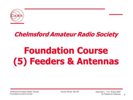 1 Chelmsford Amateur Radio Society Foundation Licence Course Murray Niman G6JYB Slide Set 5: v1.2, 16-Dec-2007 (5) Feeders & Antennas Chelmsford Amateur.