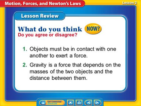 Lesson 1 - Now Do you agree or disagree? 1.Objects must be in contact with one another to exert a force. 2.Gravity is a force that depends on the masses.
