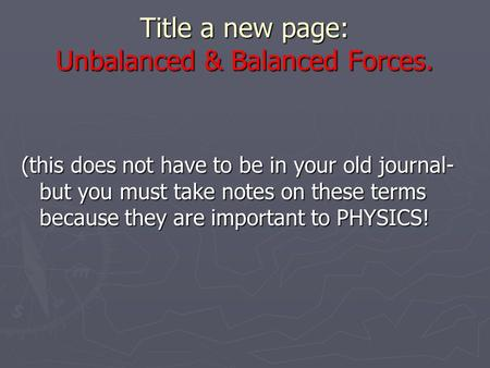 Title a new page: Unbalanced & Balanced Forces. (this does not have to be in your old journal- but you must take notes on these terms because they are.