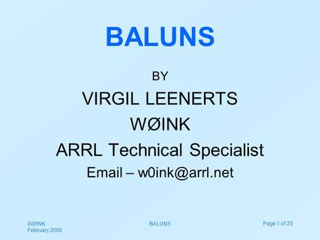 WØINK February 2009 BALUNSPage 1 of 25 BALUNS BY VIRGIL LEENERTS WØINK ARRL Technical Specialist  –
