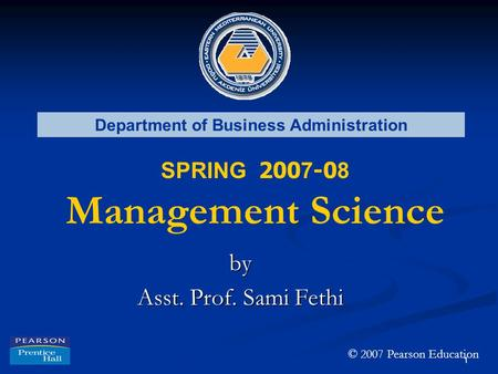 1 Department of Business Administration SPRING 200 7 -0 8 Management Science by Asst. Prof. Sami Fethi © 2007 Pearson Education.