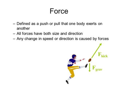 Force –Defined as a push or pull that one body exerts on another –All forces have both size and direction –Any change in speed or direction is caused by.