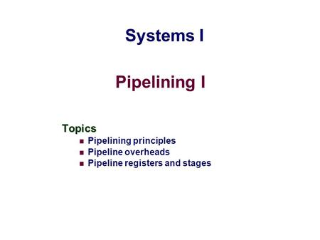 Pipelining I Topics Pipelining principles Pipeline overheads Pipeline registers and stages Systems I.