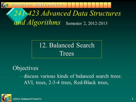 ADSA: Balanced Trees/12 1 241-423 Advanced Data Structures and Algorithms Objectives – –discuss various kinds of balanced search trees: AVL trees, 2-3-4.