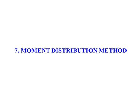 7. MOMENT DISTRIBUTION METHOD. 7.1 MOMENT DISTRIBUTION METHOD - AN OVERVIEW 7.2 INTRODUCTION 7.3 STATEMENT OF BASIC PRINCIPLES 7.4 SOME BASIC DEFINITIONS.