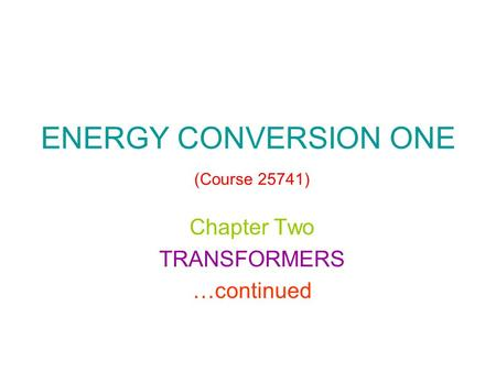 ENERGY CONVERSION ONE (Course 25741) Chapter Two TRANSFORMERS …continued.
