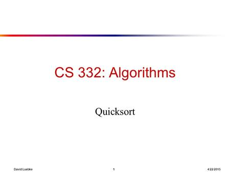 David Luebke 1 4/22/2015 CS 332: Algorithms Quicksort.