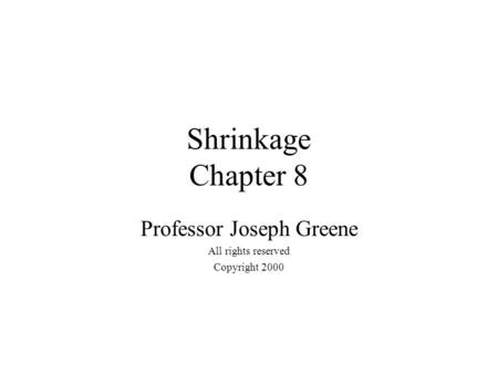 Shrinkage Chapter 8 Professor Joseph Greene All rights reserved Copyright 2000.