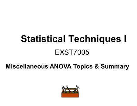 Statistical Techniques I EXST7005 Miscellaneous ANOVA Topics & Summary.
