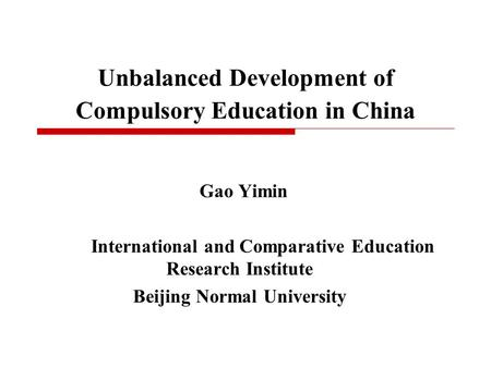 Unbalanced Development of Compulsory Education in China Gao Yimin International and Comparative Education Research Institute Beijing Normal University.