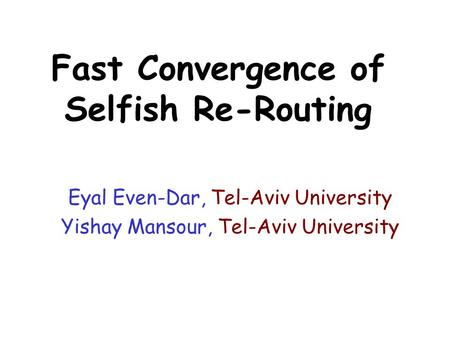Fast Convergence of Selfish Re-Routing Eyal Even-Dar, Tel-Aviv University Yishay Mansour, Tel-Aviv University.