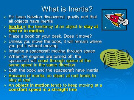 What is Inertia?  Sir Isaac Newton discovered gravity and that all objects have inertia  Inertia is the tendency of an object to stay at rest or in motion.