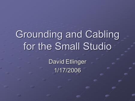 Grounding and Cabling for the Small Studio David Etlinger 1/17/2006.