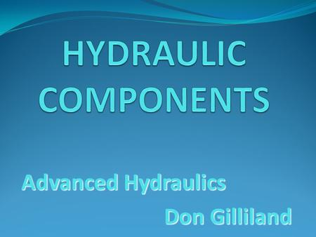 Advanced Hydraulics Don Gilliland. Hydraulic Components Reservoirs Accumulators Pumps Valves Actuators Conductors.