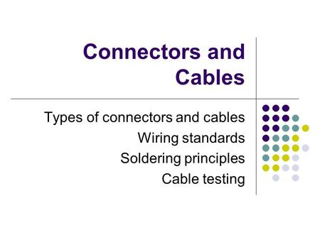 Connectors and Cables Types of connectors and cables Wiring standards Soldering principles Cable testing.