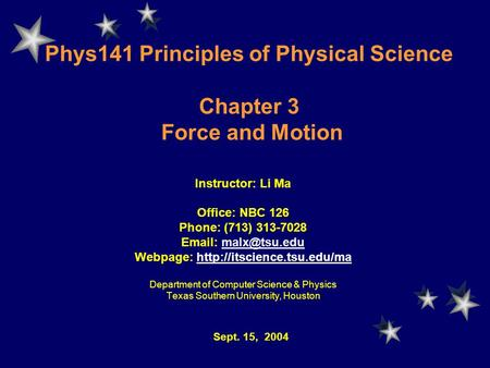 Phys141 Principles of Physical Science Chapter 3 Force and Motion Instructor: Li Ma Office: NBC 126 Phone: (713) 313-7028