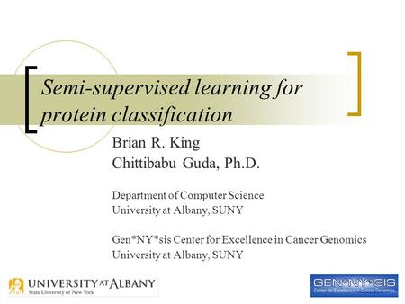 1 Semi-supervised learning for protein classification Brian R. King Chittibabu Guda, Ph.D. Department of Computer Science University at Albany, SUNY Gen*NY*sis.