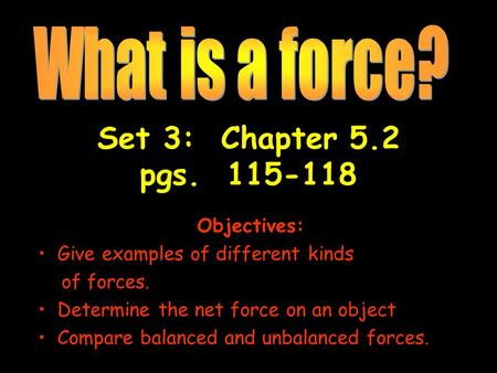 Set 3: Chapter 5.2 pgs. 115-118 Objectives: Give examples of different kinds of forces. Determine the net force on an object Compare balanced and unbalanced.
