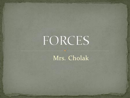 Mrs. Cholak Defined as a push or pull Motion of object is in the same direction as the force To describe a force, you must know: 1. the strength of the.