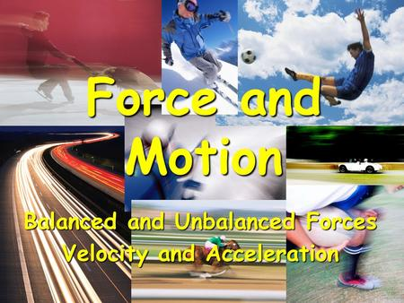 Balanced and Unbalanced Forces Velocity and Acceleration Force and Motion.