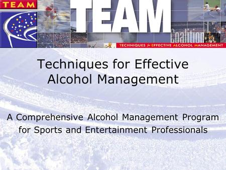 1 Techniques for Effective Alcohol Management A Comprehensive Alcohol Management Program for Sports and Entertainment Professionals.