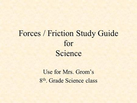 Forces / Friction Study Guide for Science Use for Mrs. Grom's 8 th. Grade Science class.
